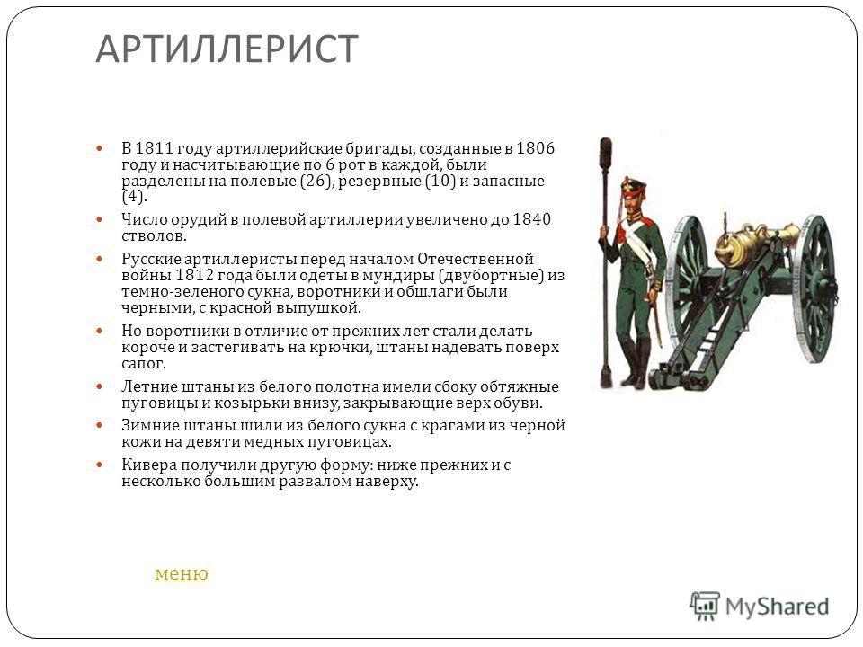 АРТИЛЛЕРИСТ В 1811 году артиллерийские бригады, созданные в 1806 году и насчитывающие по 6 рот в каждой, были разделены на полевые (26), резервные (10) и запасные (4). Число орудий в полевой артиллерии увеличено до 1840 стволов. Русские артиллеристы