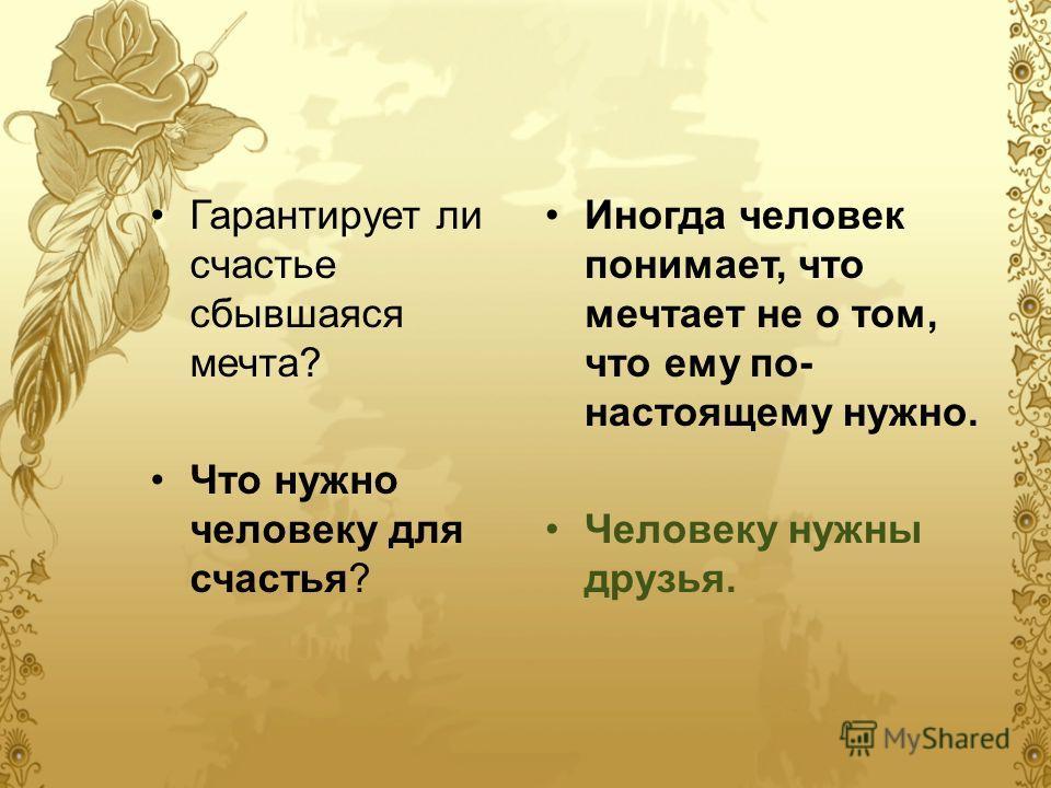 Гарантирует ли счастье сбывшаяся мечта? Что нужно человеку для счастья? Иногда человек понимает, что мечтает не о том, что ему по- настоящему нужно. Человеку нужны друзья.