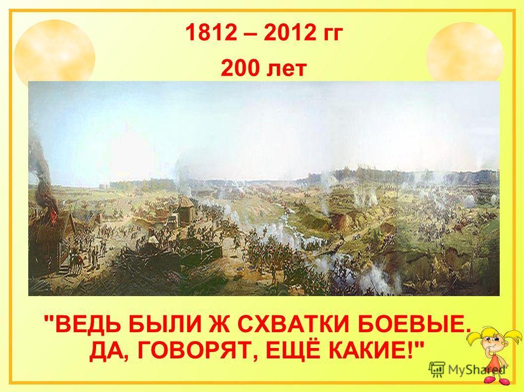 ВЕДЬ БЫЛИ Ж СХВАТКИ БОЕВЫЕ. ДА, ГОВОРЯТ, ЕЩЁ КАКИЕ! 1812 – 2012 гг 200 лет