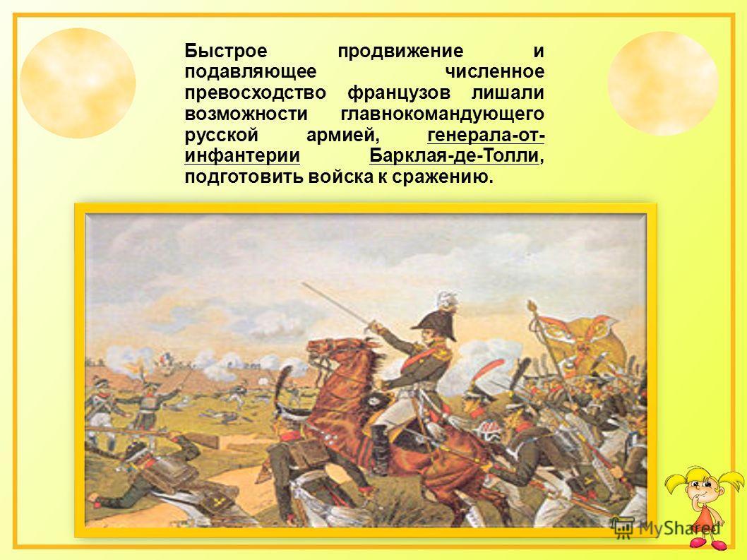 Быстрое продвижение и подавляющее численное превосходство французов лишали возможности главнокомандующего русской армией, генерала-от- инфантерии Барклая-де-Толли, подготовить войска к сражению.