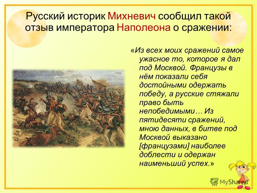 Русский историк Михневич сообщил такой отзыв императора Наполеона о сражении: «Из всех моих сражений самое ужасное то, которое я дал под Москвой. Французы в нём показали себя достойными одержать победу, а русские стяжали право быть непобедимыми… Из п