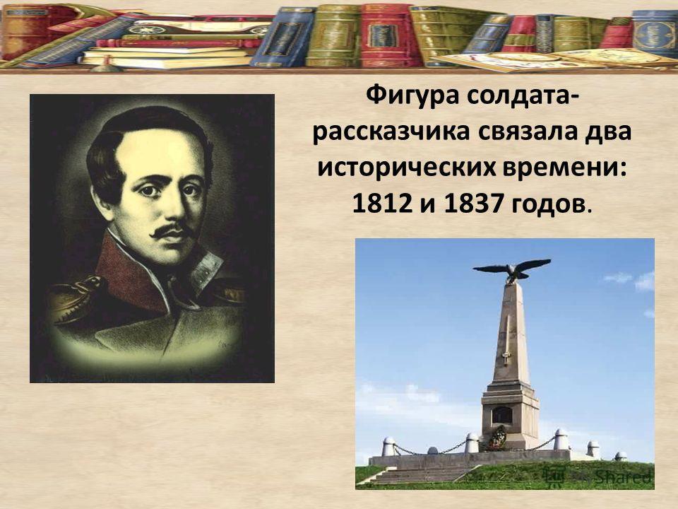 Фигура солдата- рассказчика связала два исторических времени: 1812 и 1837 годов.
