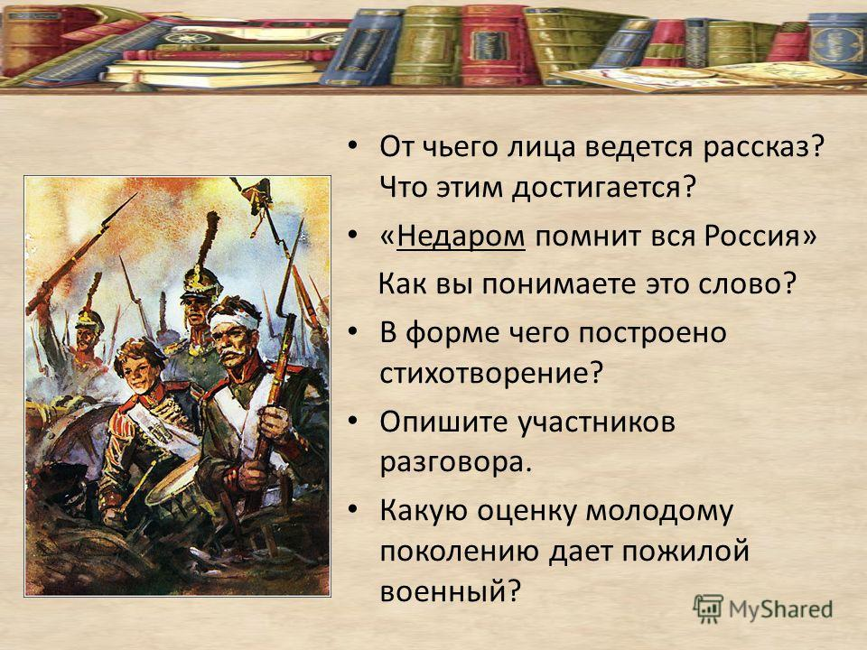 От чьего лица ведется рассказ? Что этим достигается? «Недаром помнит вся Россия» Как вы понимаете это слово? В форме чего построено стихотворение? Опишите участников разговора. Какую оценку молодому поколению дает пожилой военный?