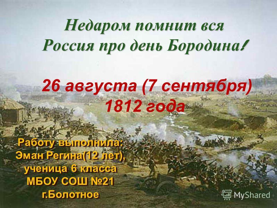 Недаром помнит вся Россия про день Бородина ! Недаром помнит вся Россия про день Бородина ! 26 августа (7 сентября) 1812 года Работу выполнила: Эман Регина(12 лет), ученица 6 класса МБОУ СОШ 21 г.Болотное