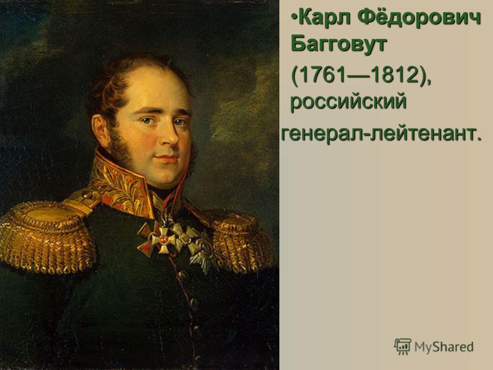 Карл Фёдорович БагговутКарл Фёдорович Багговут (17611812), российский генерал-лейтенант.