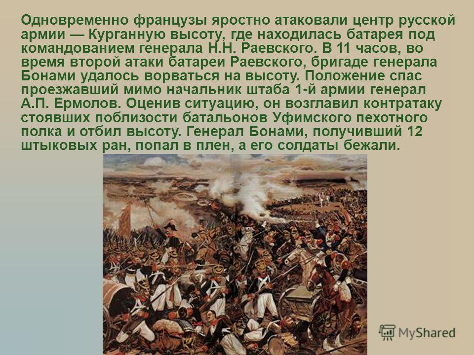 Одновременно французы яростно атаковали центр русской армии Курганную высоту, где находилась батарея под командованием генерала Н.Н. Раевского. В 11 часов, во время второй атаки батареи Раевского, бригаде генерала Бонами удалось ворваться на высоту.