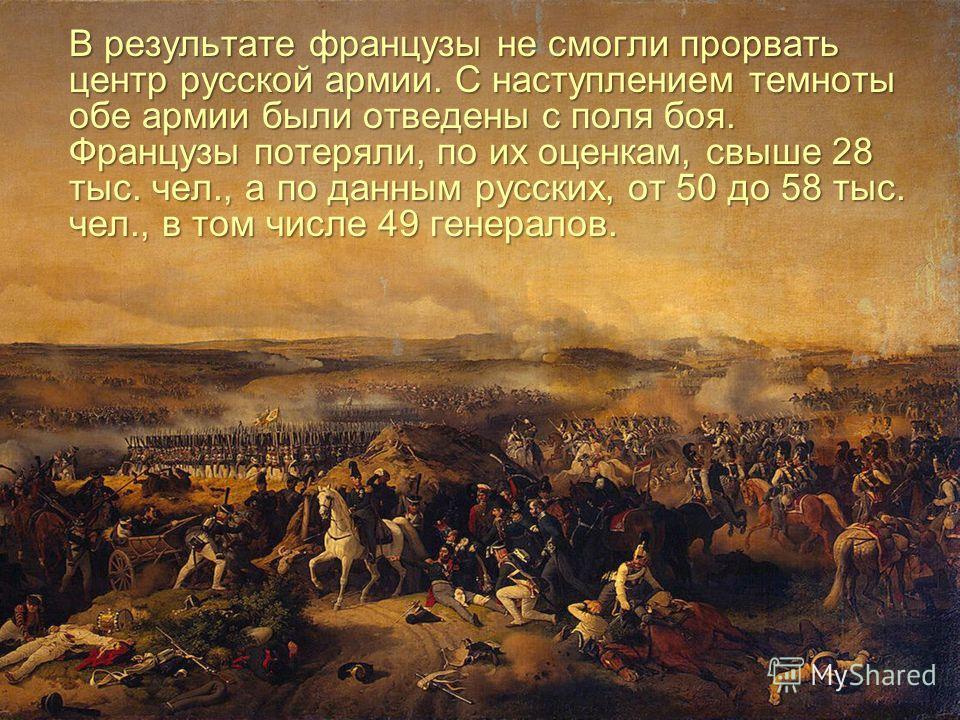 В результате французы не смогли прорвать центр русской армии. С наступлением темноты обе армии были отведены с поля боя. Французы потеряли, по их оценкам, свыше 28 тыс. чел., а по данным русских, от 50 до 58 тыс. чел., в том числе 49 генералов.