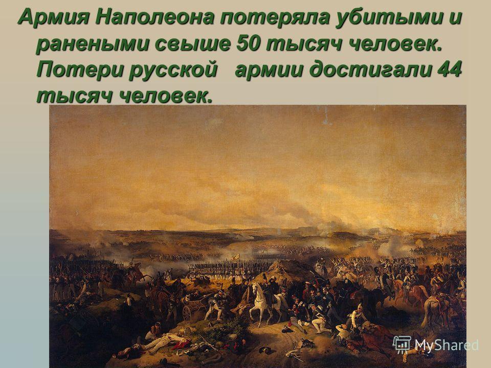 Армия Наполеона потеряла убитыми и ранеными свыше 50 тысяч человек. Потери русской армии достигали 44 тысяч человек.