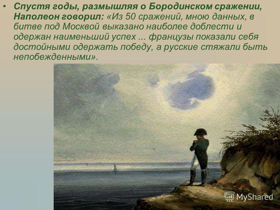 Спустя годы, размышляя о Бородинском сражении, Наполеон говорил: «Из 50 сражений, мною данных, в битве под Москвой выказано наиболее доблести и одержан наименьший успех... французы показали себя достойными одержать победу, а русские стяжали быть непо