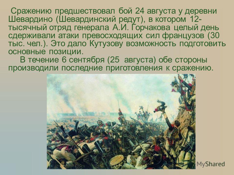 Сражению предшествовал бой 24 августа у деревни Шевардино (Шевардинский редут), в котором 12- тысячный отряд генерала А.И. Горчакова целый день сдерживали атаки превосходящих сил французов (30 тыс. чел.). Это дало Кутузову возможность подготовить осн