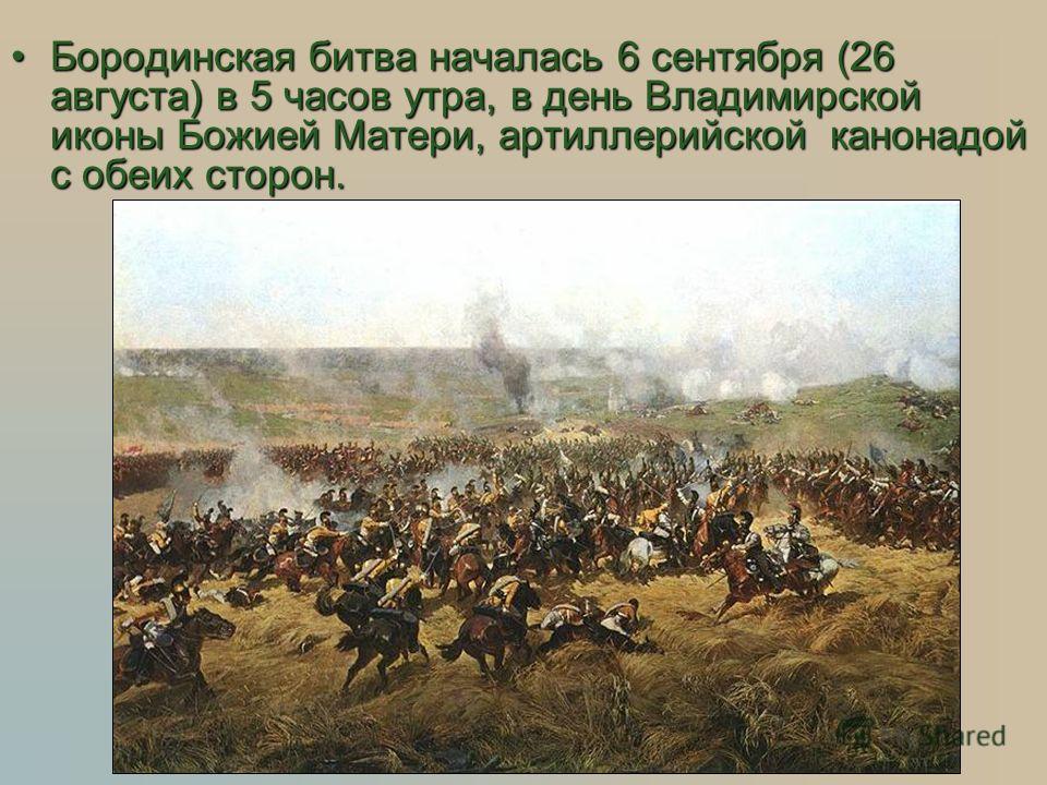 Бородинская битва началась 6 сентября (26 августа) в 5 часов утра, в день Владимирской иконы Божией Матери, артиллерийской канонадой с обеих сторон.Бородинская битва началась 6 сентября (26 августа) в 5 часов утра, в день Владимирской иконы Божией Ма
