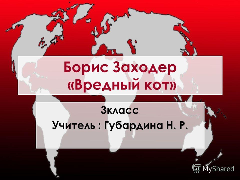 Борис Заходер «Вредный кот» 3класс Учитель : Губардина Н. Р.