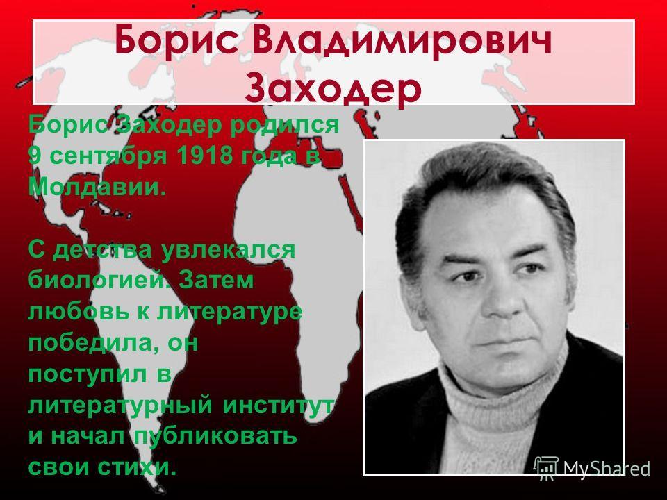 Борис Владимирович Заходер Борис Заходер родился 9 сентября 1918 года в Молдавии. С детства увлекался биологией. Затем любовь к литературе победила, он поступил в литературный институт и начал публиковать свои стихи.