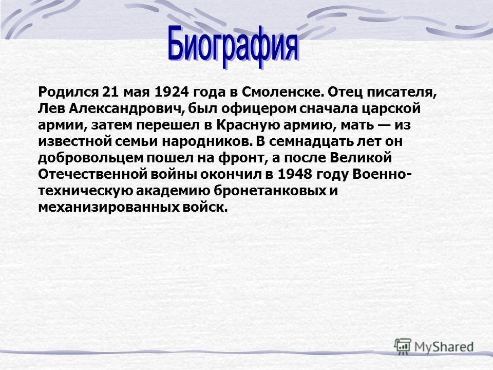 Родился 21 мая 1924 года в Смоленске. Отец писателя, Лев Александрович, был офицером сначала царской армии, затем перешел в Красную армию, мать из известной семьи народников. В семнадцать лет он добровольцем пошел на фронт, а после Великой Отечествен