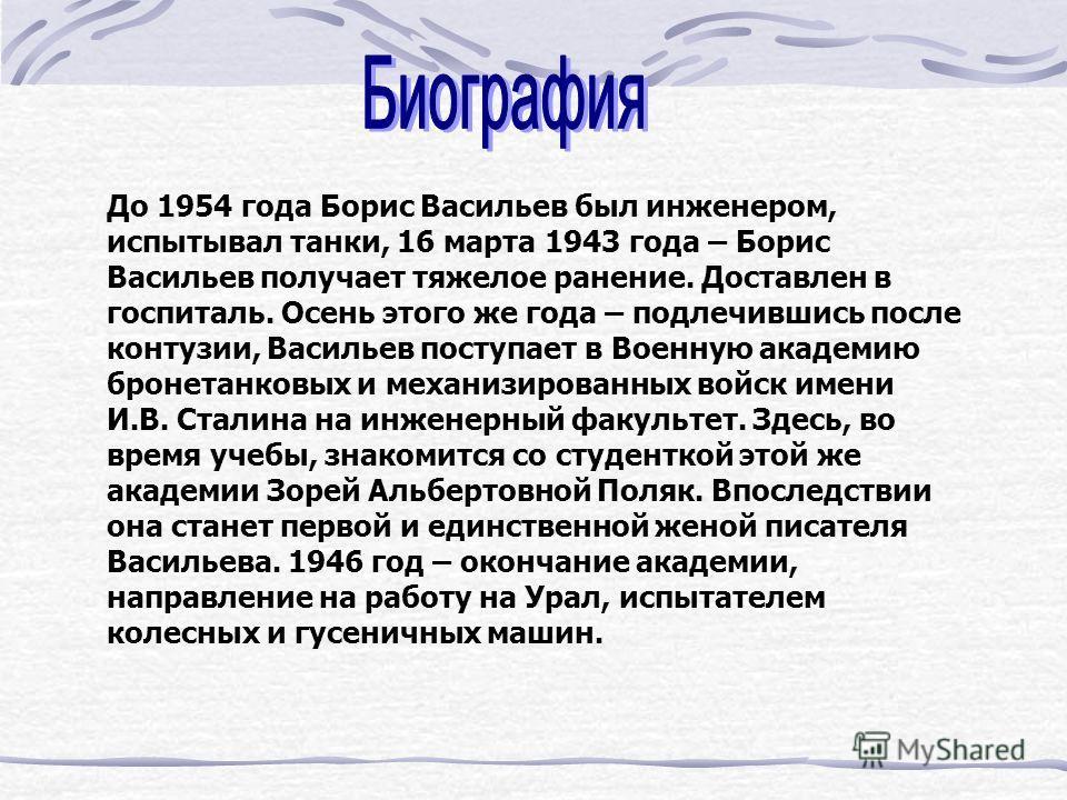 До 1954 года Борис Васильев был инженером, испытывал танки, 16 марта 1943 года – Борис Васильев получает тяжелое ранение. Доставлен в госпиталь. Осень этого же года – подлечившись после контузии, Васильев поступает в Военную академию бронетанковых и