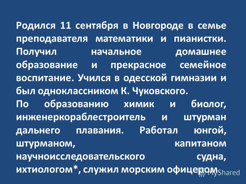 Родился 11 сентября в Новгороде в семье преподавателя математики и пианистки. Получил начальное домашнее образование и прекрасное семейное воспитание. Учился в одесской гимназии и был одноклассником К. Чуковского. По образованию химик и биолог, инжен