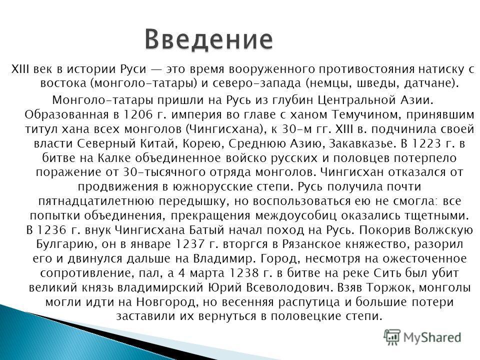 XIII век в истории Руси это время вооруженного противостояния натиску с востока (монголо-татары) и северо-запада (немцы, шведы, датчане). Монголо-татары пришли на Русь из глубин Центральной Азии. Образованная в 1206 г. империя во главе с ханом Темучи