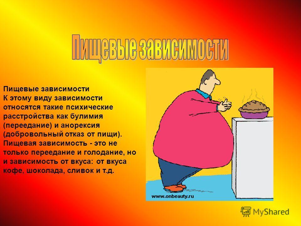 Пищевые зависимости К этому виду зависимости относятся такие психические расстройства как булимия (переедание) и анорексия (добровольный отказ от пищи). Пищевая зависимость - это не только переедание и голодание, но и зависимость от вкуса: от вкуса к