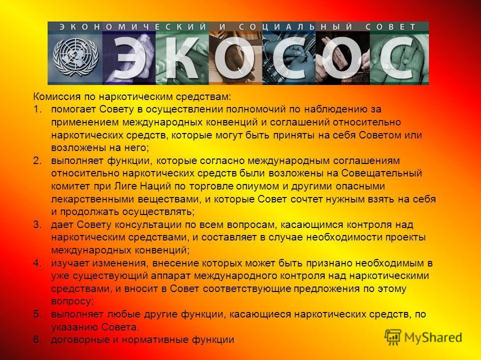Комиссия по наркотическим средствам: 1.помогает Совету в осуществлении полномочий по наблюдению за применением международных конвенций и соглашений относительно наркотических средств, которые могут быть приняты на себя Советом или возложены на него;