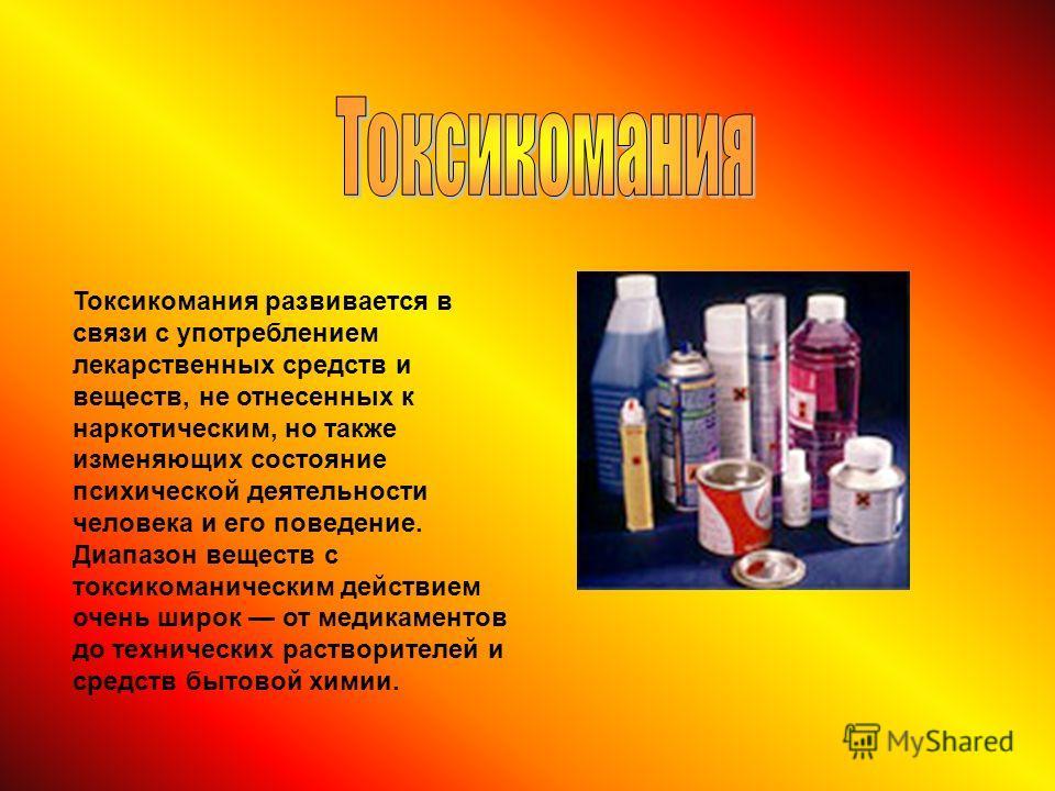 Токсикомания развивается в связи с употреблением лекарственных средств и веществ, не отнесенных к наркотическим, но также изменяющих состояние психической деятельности человека и его поведение. Диапазон веществ с токсикоманическим действием очень шир