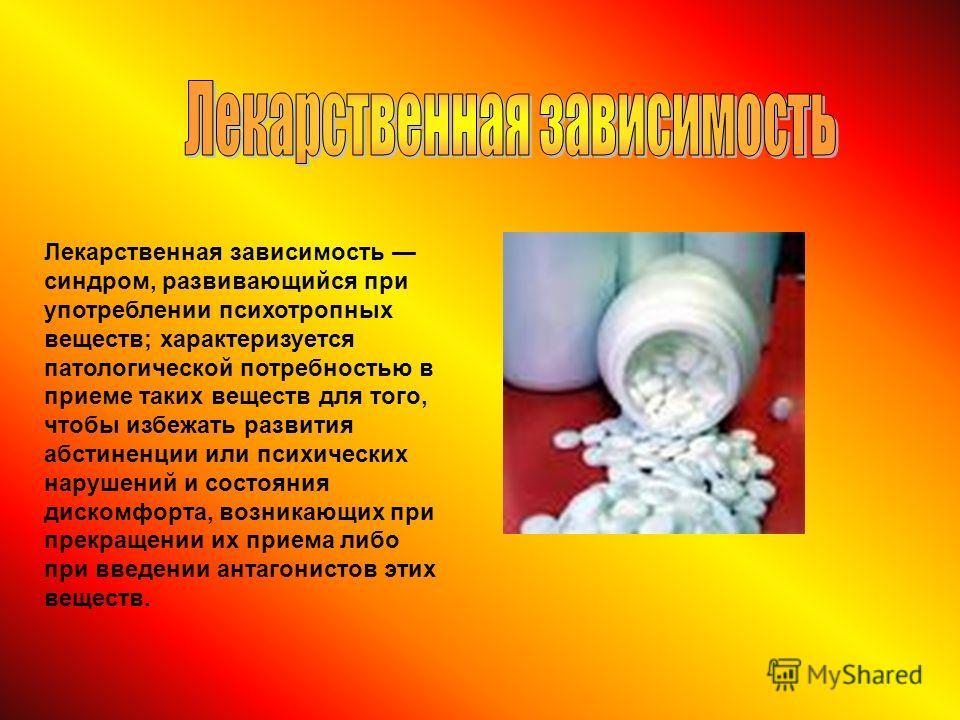 Лекарственная зависимость синдром, развивающийся при употреблении психотропных веществ; характеризуется патологической потребностью в приеме таких веществ для того, чтобы избежать развития абстиненции или психических нарушений и состояния дискомфорта