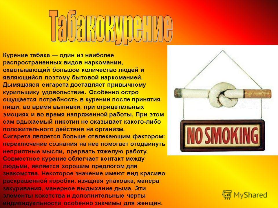 Курение табака один из наиболее распространенных видов наркомании, охватывающий большое количество людей и являющийся поэтому бытовой наркоманией. Дымящаяся сигарета доставляет привычному курильщику удовольствие. Особенно остро ощущается потребность