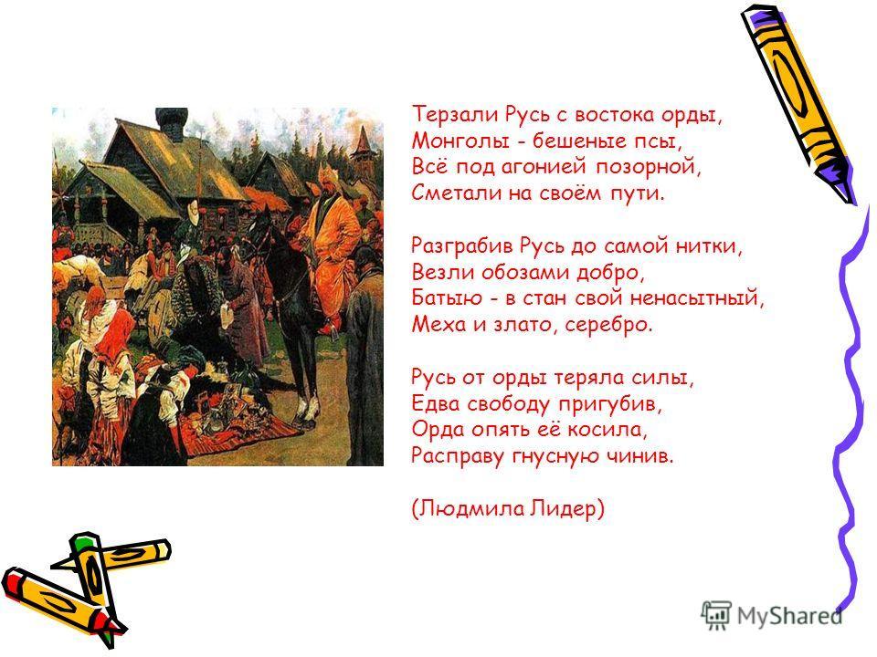 Терзали Русь с востока орды, Монголы - бешеные псы, Всё под агонией позорной, Сметали на своём пути. Разграбив Русь до самой нитки, Везли обозами добро, Батыю - в стан свой ненасытный, Меха и злато, серебро. Русь от орды теряла силы, Едва свободу при