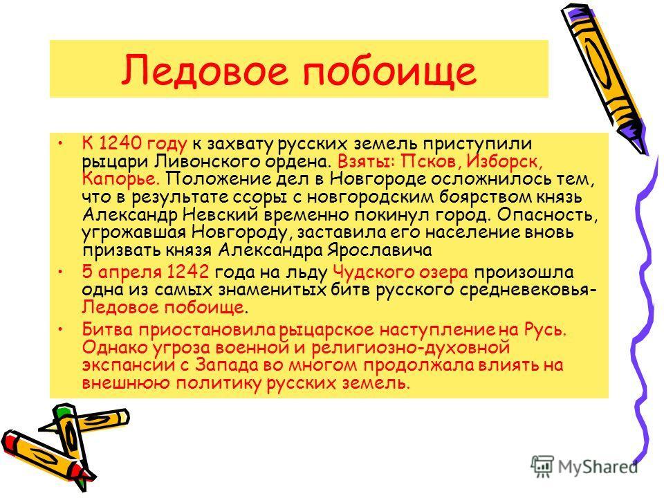 Ледовое побоище К 1240 году к захвату русских земель приступили рыцари Ливонского ордена. Взяты: Псков, Изборск, Капорье. Положение дел в Новгороде осложнилось тем, что в результате ссоры с новгородским боярством князь Александр Невский временно поки