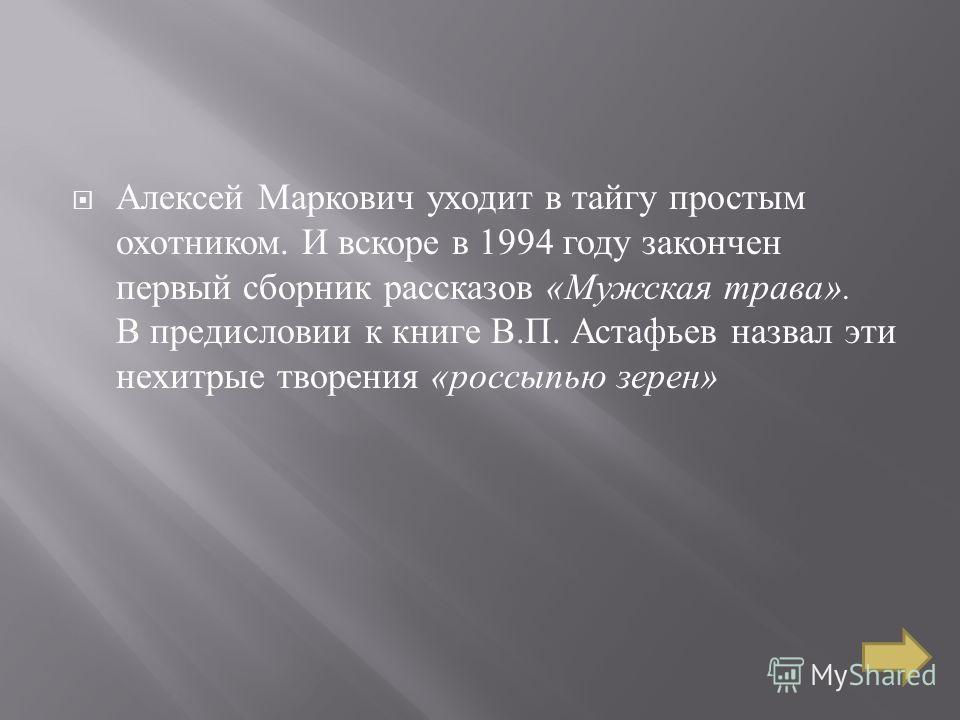 Алексей Маркович уходит в тайгу простым охотником. И вскоре в 1994 году закончен первый сборник рассказов « Мужская трава ». В предисловии к книге В. П. Астафьев назвал эти нехитрые творения « россыпью зерен »