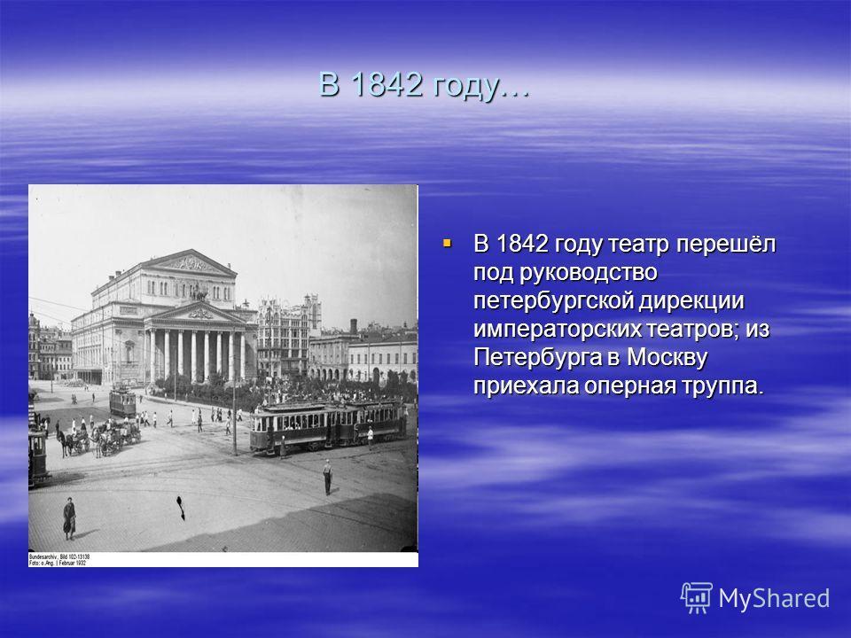 В 1842 году… В 1842 году театр перешёл под руководство петербургской дирекции императорских театров; из Петербурга в Москву приехала оперная труппа. В 1842 году театр перешёл под руководство петербургской дирекции императорских театров; из Петербурга