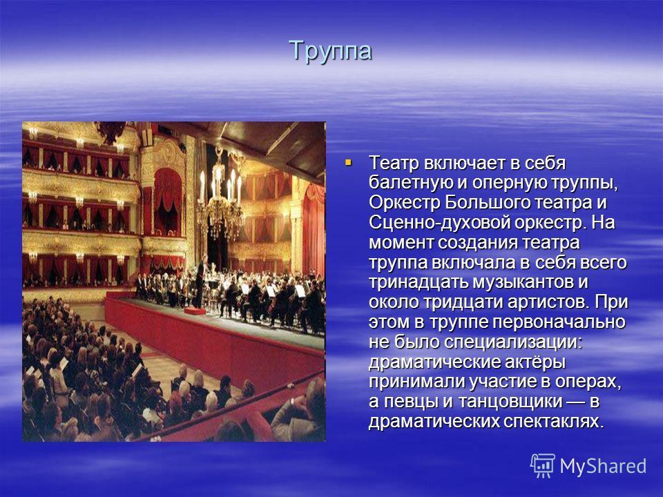 Труппа Театр включает в себя балетную и оперную труппы, Оркестр Большого театра и Сценно-духовой оркестр. На момент создания театра труппа включала в себя всего тринадцать музыкантов и около тридцати артистов. При этом в труппе первоначально не было