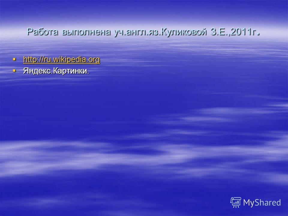 Работа выполнена уч.англ.яз.Куликовой З.Е.,2011г. http://ru.wikipedia.org http://ru.wikipedia.org http://ru.wikipedia.org Яндекс.Картинки. Яндекс.Картинки.