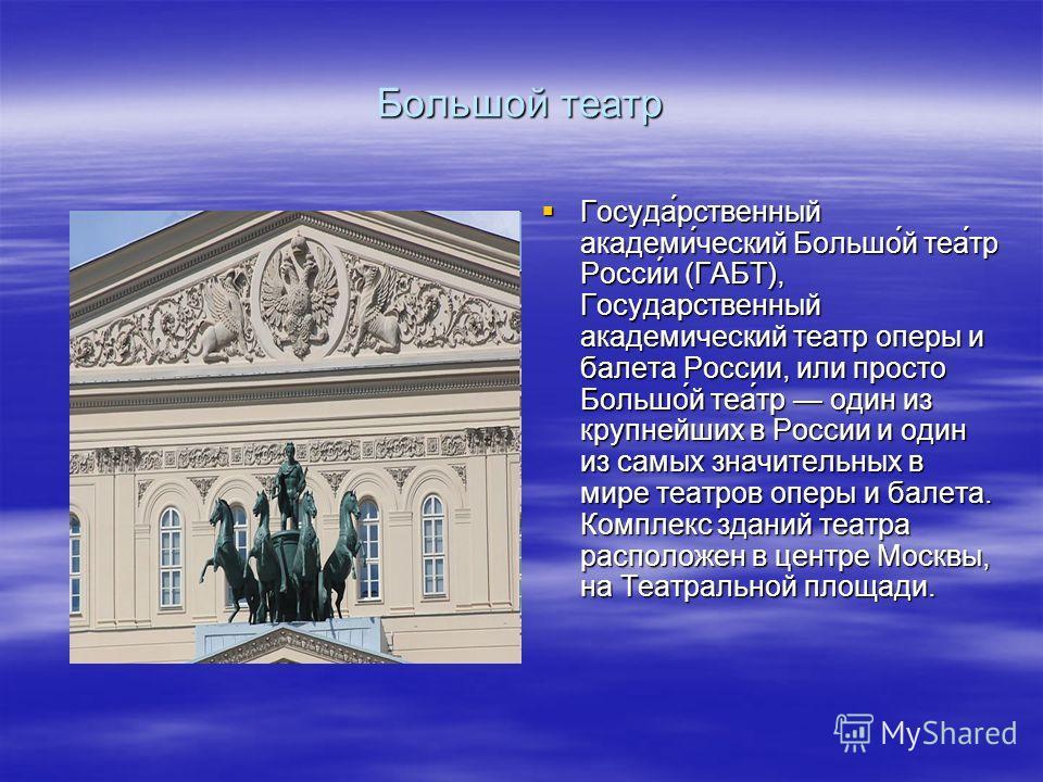 Большой театр Госуда́рственный академи́ческий Большо́й теа́тр Росси́и (ГАБТ), Государственный академический театр оперы и балета России, или просто Большо́й теа́тр один из крупнейших в России и один из самых значительных в мире театров оперы и балета