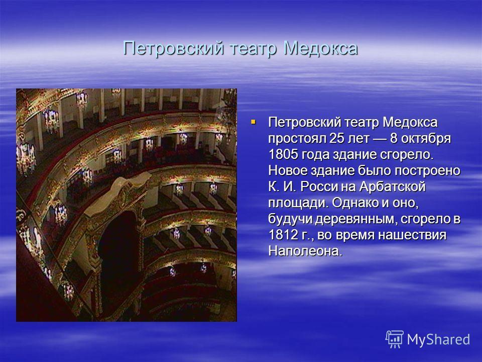 Петровский театр Медокса Петровский театр Медокса простоял 25 лет 8 октября 1805 года здание сгорело. Новое здание было построено К. И. Росси на Арбатской площади. Однако и оно, будучи деревянным, сгорело в 1812 г., во время нашествия Наполеона. Петр