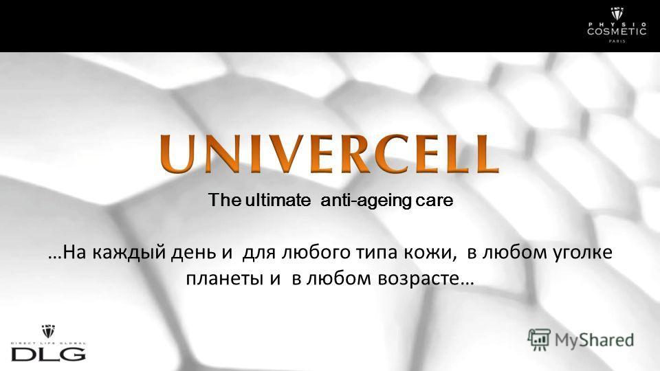…На каждый день и для любого типа кожи, в любом уголке планеты и в любом возрасте… The ultimate anti-ageing care