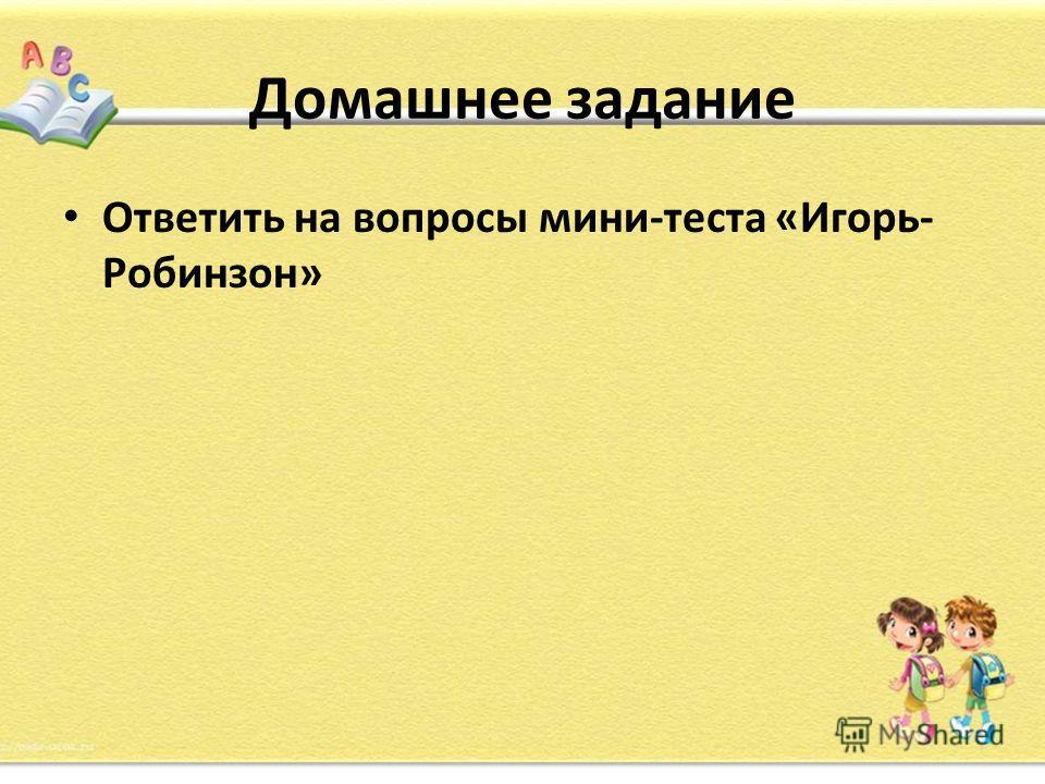 Домашнее задание Ответить на вопросы мини-теста «Игорь- Робинзон»