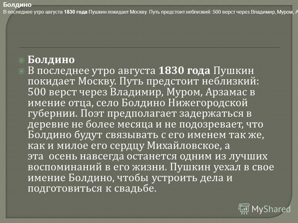 Болдино В последнее утро августа 1830 года Пушкин покидает Москву. Путь предстоит неблизкий : 500 верст через Владимир, Муром, Арзамас в имение отца, село Болдино Нижегородской губернии. Поэт предполагает задержаться в деревне не более месяца и не по