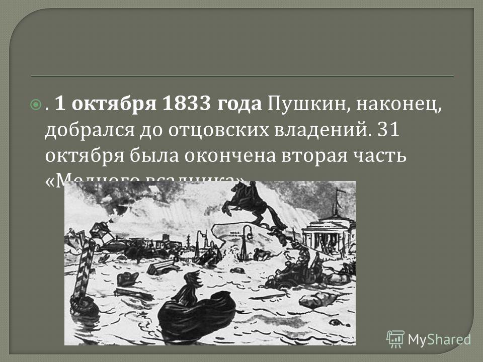 . 1 октября 1833 года Пушкин, наконец, добрался до отцовских владений. 31 октября была окончена вторая часть « Медного всадника »,