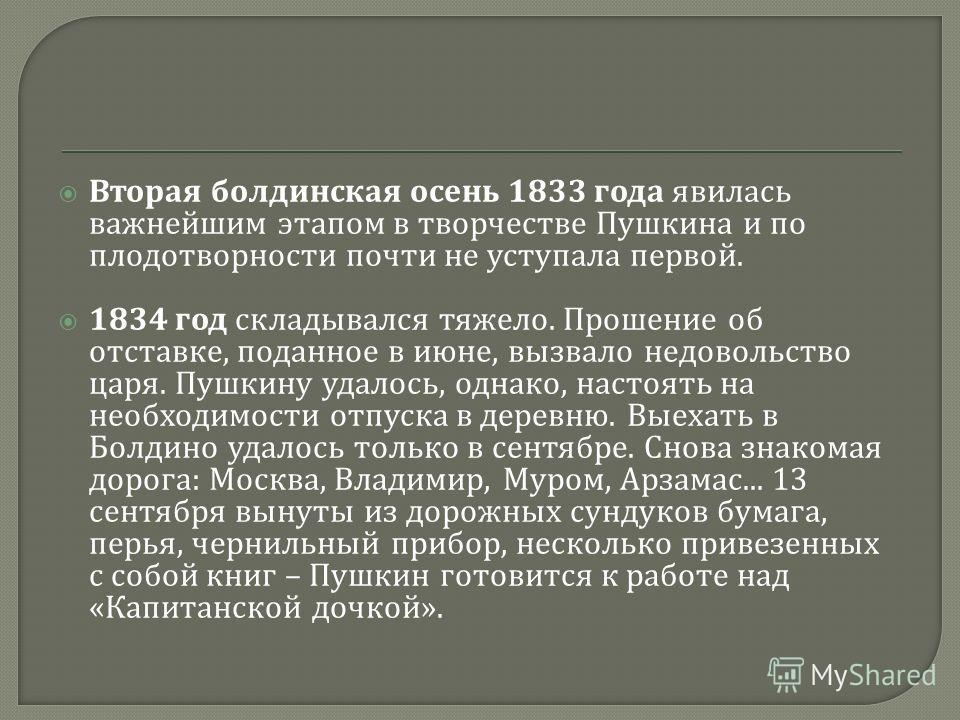 Вторая болдинская осень 1833 года явилась важнейшим этапом в творчестве Пушкина и по плодотворности почти не уступала первой. 1834 год складывался тяжело. Прошение об отставке, поданное в июне, вызвало недовольство царя. Пушкину удалось, однако, наст