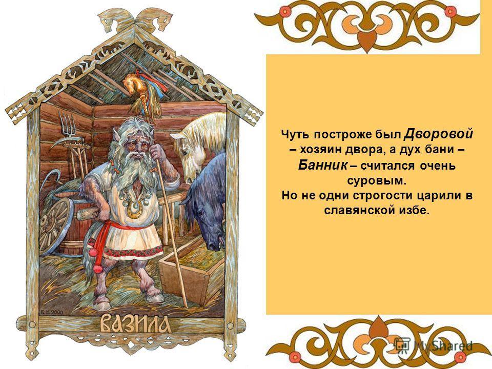 Чуть построже был Дворовой – хозяин двора, а дух бани – Банник – считался очень суровым. Но не одни строгости царили в славянской избе.