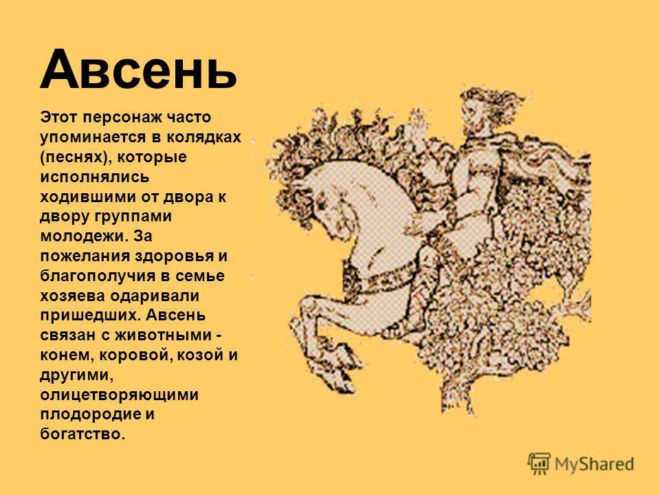 Авсень Этот персонаж часто упоминается в колядках (песнях), которые исполнялись ходившими от двора к двору группами молодежи. За пожелания здоровья и благополучия в семье хозяева одаривали пришедших. Авсень связан с животными - конем, коровой, козой