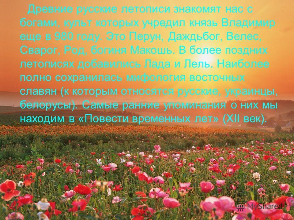 Древние русские летописи знакомят нас с богами, культ которых учредил князь Владимир еще в 980 году. Это Перун, Даждьбог, Велес, Сварог, Род, богиня Макошь. В более поздних летописях добавились Лада и Лель. Наиболее полно сохранилась мифология восточ