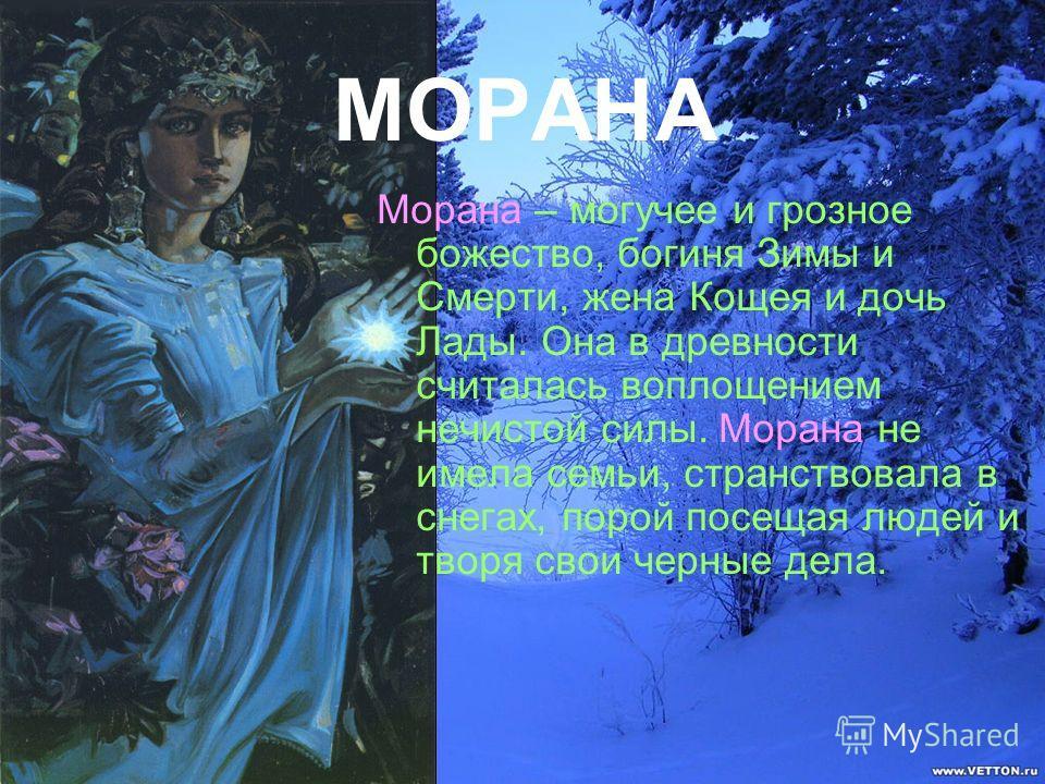 МОРАНА Морана – могучее и грозное божество, богиня Зимы и Смерти, жена Кощея и дочь Лады. Она в древности считалась воплощением нечистой силы. Морана не имела семьи, странствовала в снегах, порой посещая людей и творя свои черные дела.