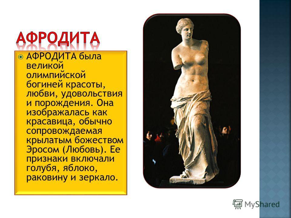 АФРОДИТА была великой олимпийской богиней красоты, любви, удовольствия и порождения. Она изображалась как красавица, обычно сопровождаемая крылатым божеством Эросом (Любовь). Ее признаки включали голубя, яблоко, раковину и зеркало.