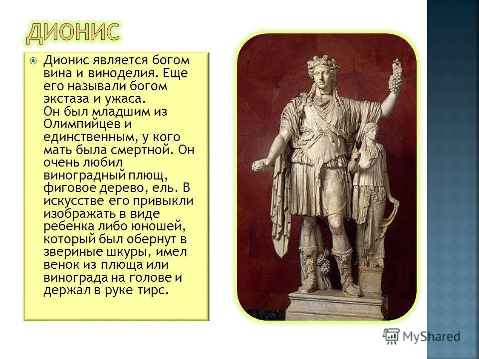 Дионис является богом вина и виноделия. Еще его называли богом экстаза и ужаса. Он был младшим из Олимпийцев и единственным, у кого мать была смертной. Он очень любил виноградный плющ, фиговое дерево, ель. В искусстве его привыкли изображать в виде р