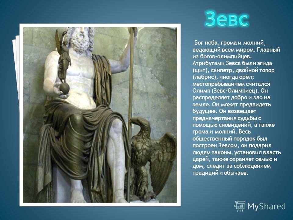 Бог неба, грома и молний, ведающий всем миром. Главный из богов-олимпийцев. Атрибутами Зевса были эгида (щит), скипетр, двойной топор (лабрис), иногда орёл; местопребыванием считался Олимп (Зевс-Олимпиец). Он распределяет добро и зло на земле. Он мож