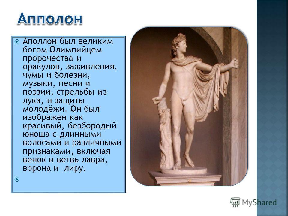 Аполлон был великим богом Олимпийцем пророчества и оракулов, заживления, чумы и болезни, музыки, песни и поэзии, стрельбы из лука, и защиты молодёжи. Он был изображен как красивый, безбородый юноша с длинными волосами и различными признаками, включая