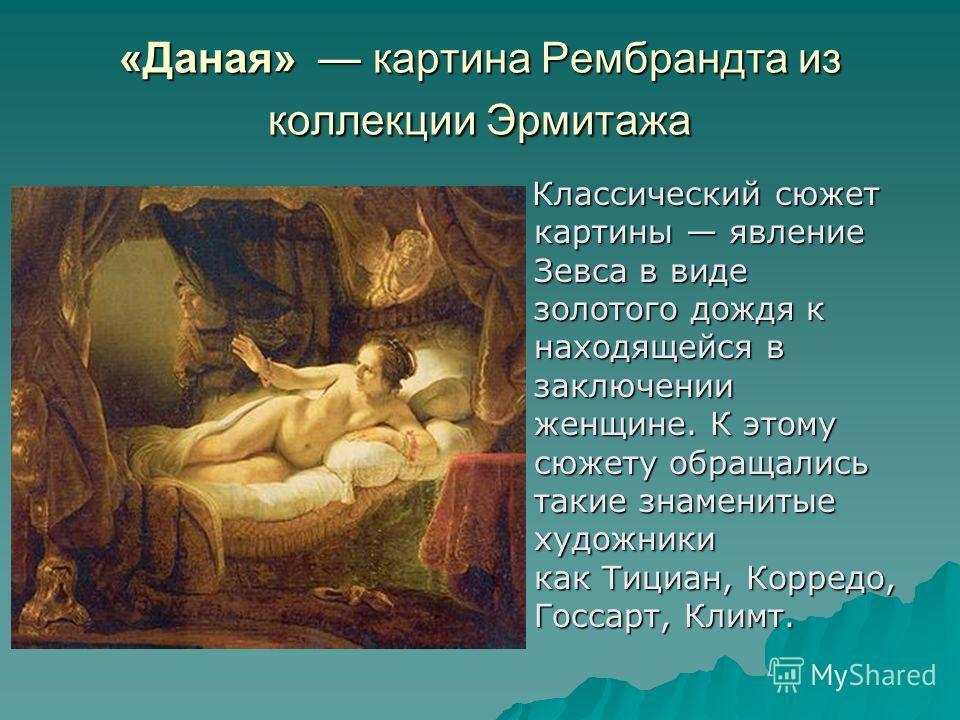 «Даная» картина Рембрандта из коллекции Эрмитажа Классический сюжет картины явление Зевса в виде золотого дождя к находящейся в заключении женщине. К этому сюжету обращались такие знаменитые художники как Тициан, Корредо, Госсарт, Климт. Классический