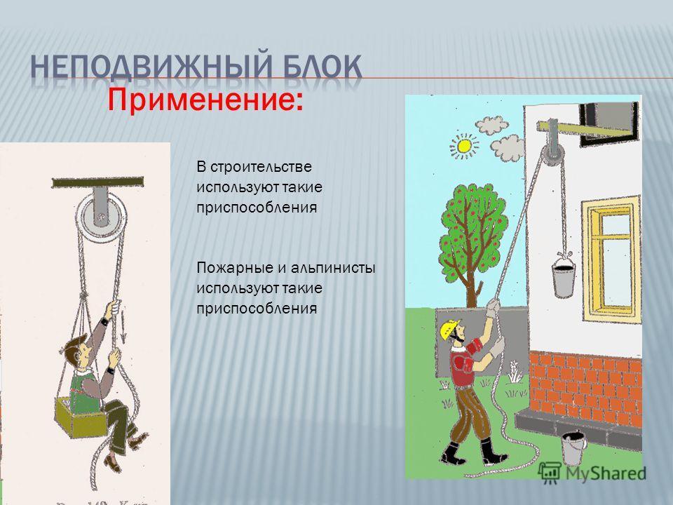 Применение: В строительстве используют такие приспособления Пожарные и альпинисты используют такие приспособления