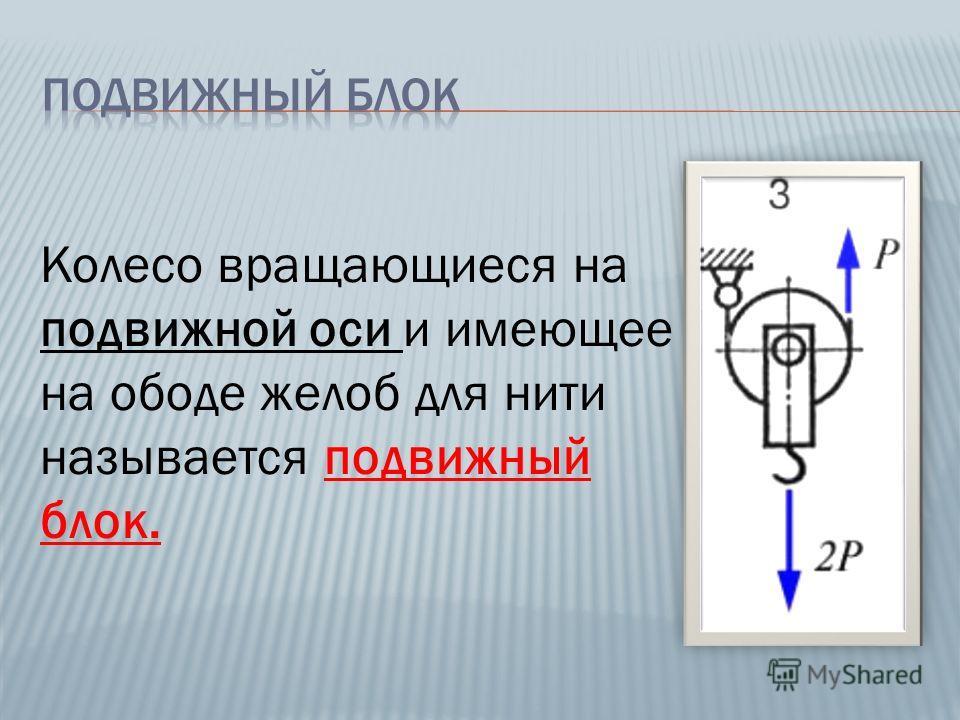 Колесо вращающиеся на подвижной оси и имеющее на ободе желоб для нити называется подвижный блок.